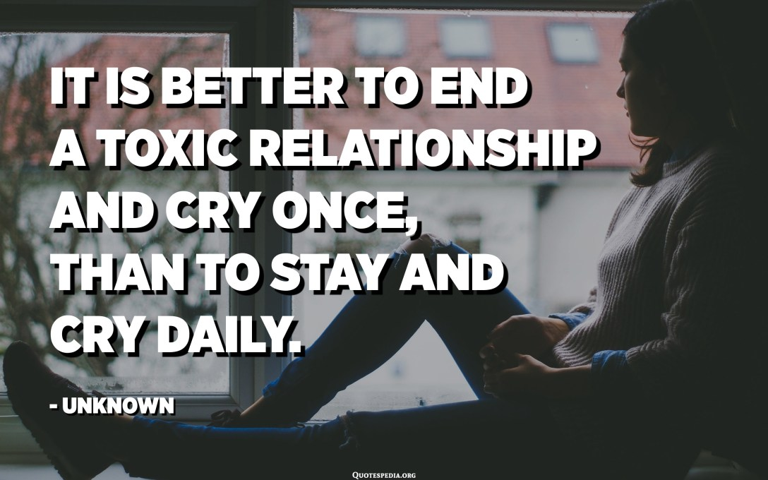 It is better to end a toxic relationship and cry once, than to stay and cry daily. - Unknown