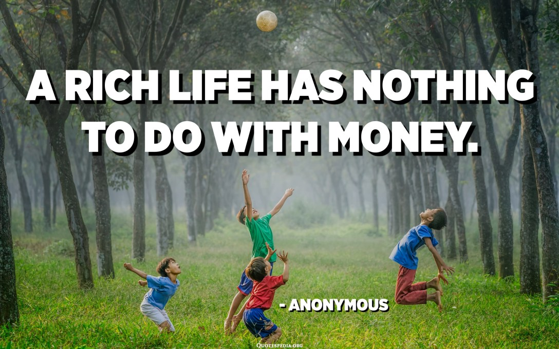 A rich life has nothing to do with money. - Anonymous