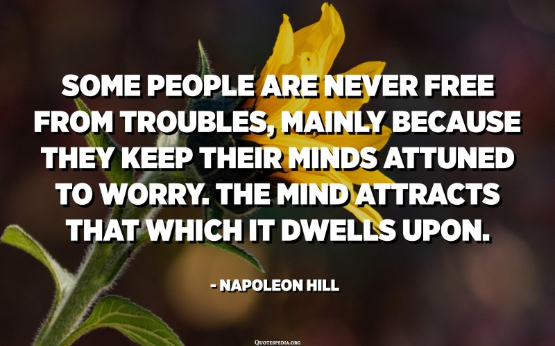 Some people are never free from troubles, mainly because they keep their minds attuned to worry. The mind attracts that which it dwells upon. - Napoleon Hill