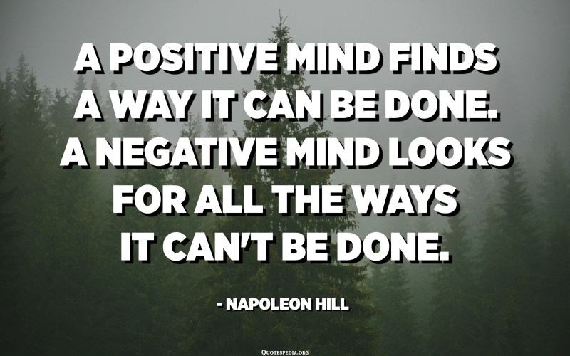 A positive mind finds a way it can be done. A negative mind looks for all the ways it can't be done. - Napoleon Hill
