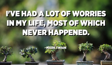 I've had a lot of worries in my life, most of which never happened. - Mark Twain