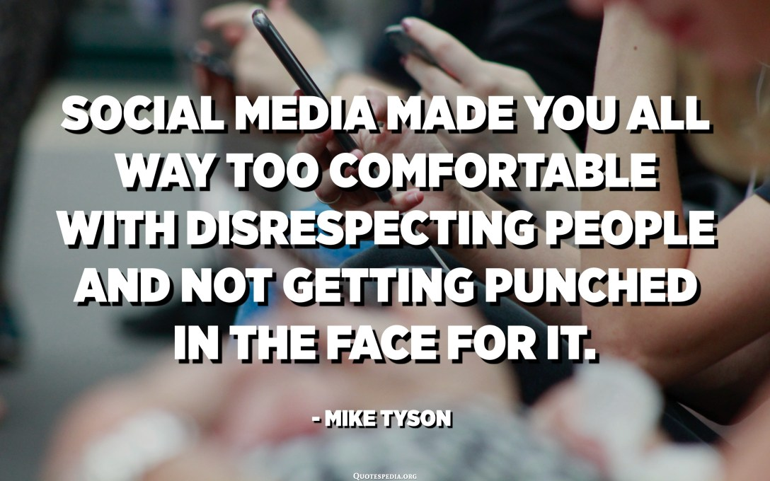 Social media made you all way too comfortable with disrespecting people and not getting punched in the face for it. - Mike Tyson