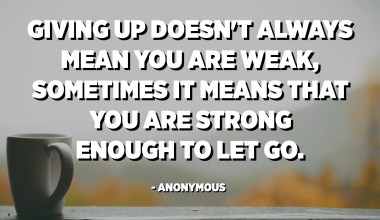 Giving up doesn't always mean you are weak, sometimes it means that you are strong enough to let go. - Anonymous