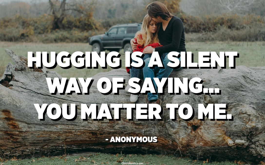 Hugging is a silent way of saying... You matter to me. - Anonymous