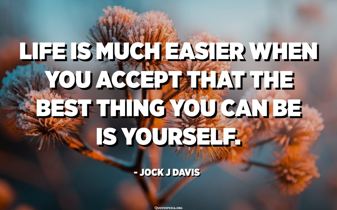 Life is much easier when you accept that the best thing you can be is yourself. - Jock J Davis