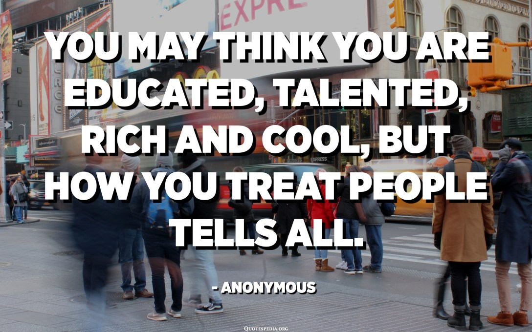 You may think you are educated, talented, rich and cool, but how you treat people tells all. - Anonymous