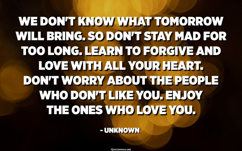 We don't know what tomorrow will bring. So don't stay mad for too long. Learn to forgive and love with all your heart. Don't worry about the people who don't like you. Enjoy the ones who love you. - Unknown
