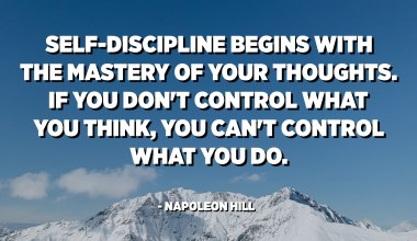 Self-discipline begins with the mastery of your thoughts. If you don't control what you think, you can't control what you do. Simply, self-discipline enables you to think first and act afterward. - Napoleon Hill