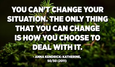 You can't change your situation. The only thing that you can change is how you choose to deal with it. - Anna Kendrick: Katherine, 50/50 (2011)