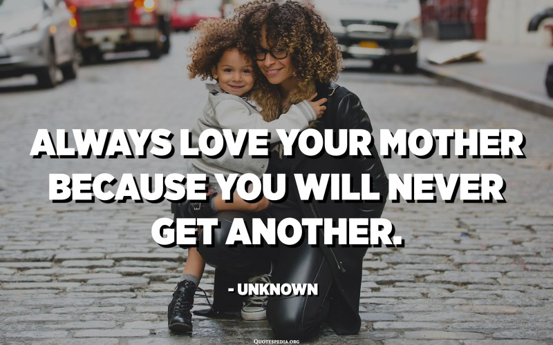 Always love your mother because you will never get another. - Unknown