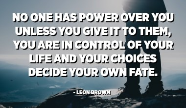 No one has power over you unless you give it to them, you are in control of your life and your choices decide your own fate. - Leon Brown