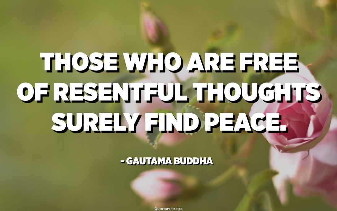 Those who are free of resentful thoughts surely find peace. - Gautama Buddha