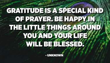 Gratitude is a special kind of prayer. Be happy in the little things around you and your life will be blessed. - Unknown