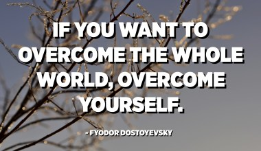 If you want to overcome the whole world, overcome yourself. - Fyodor Dostoyevsky