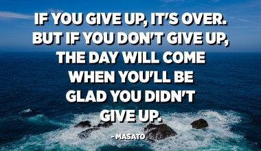 If you give up, it's over. But if you don't give up, the day will come when you'll be glad you didn't give up. - Masato