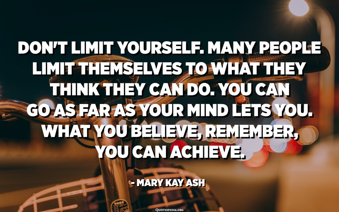Don't limit yourself. Many people limit themselves to what they think they can do. You can go as far as your mind lets you. What you believe, remember, you can achieve. - Mary Kay Ash