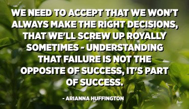 We need to accept that we won't always make the right decisions, that we'll screw up royally sometimes - understanding that failure is not the opposite of success, it's part of success. - Arianna Huffington