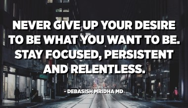 Never give up your desire to be what you want to be. Stay focused, persistent and relentless. - Debasish Mridha MD