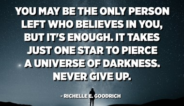 You may be the only person left who believes in you, but it's enough. It takes just one star to pierce a universe of darkness. Never give up. - Richelle E. Goodrich