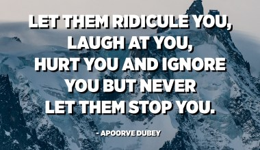 Let them ridicule you, laugh at you, hurt you & ignore you but never let them stop you. - Apoorve Dubey