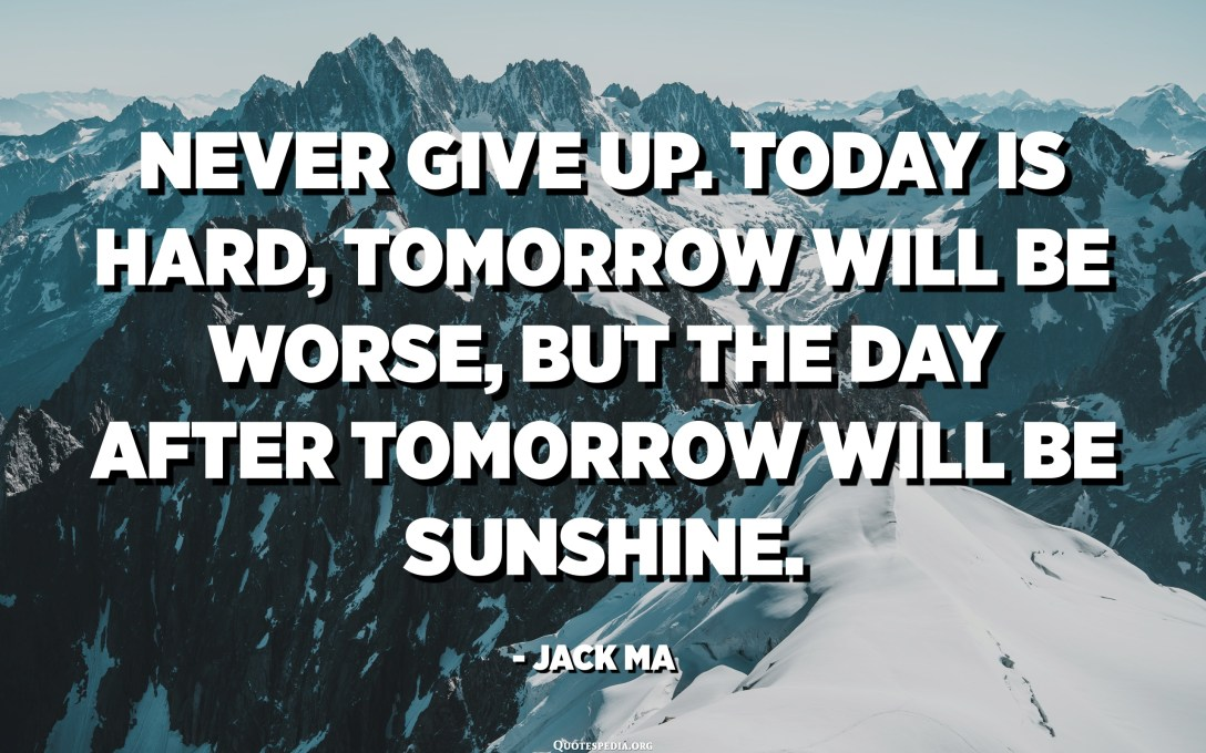 Never give up. Today is hard, tomorrow will be worse, but the day after tomorrow will be sunshine. - Jack Ma