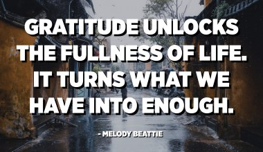 Gratitude unlocks the fullness of life. It turns what we have into enough, and more. It turns denial into acceptance, chaos to order, confusion to clarity. It can turn a meal into a feast, a house into a home, a stranger into a friend. - Melody Beattie