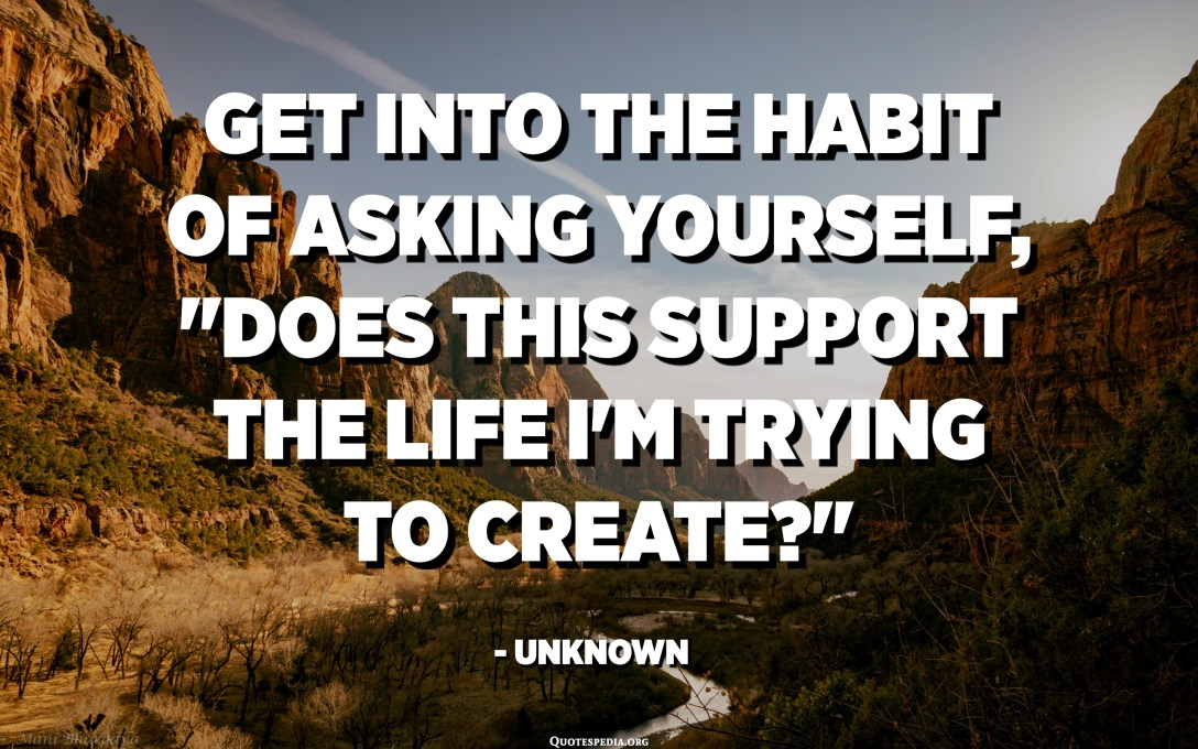 "Get into the habit of asking yourself, ""Does this support the life I'm trying to create?"" - Unknown"