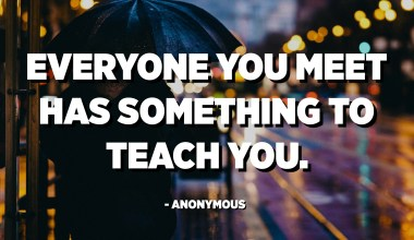 Everyone you meet has something to teach you. - Anonymous