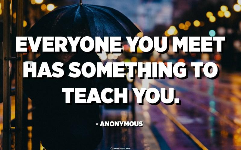 Everyone you meet has something to teach you. - Anonymous