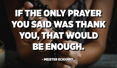 If the only prayer you said was thank you, that would be enough. - Meister Eckhart