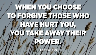 When you choose to forgive those who have hurt you, you take away their power. - Anonymous