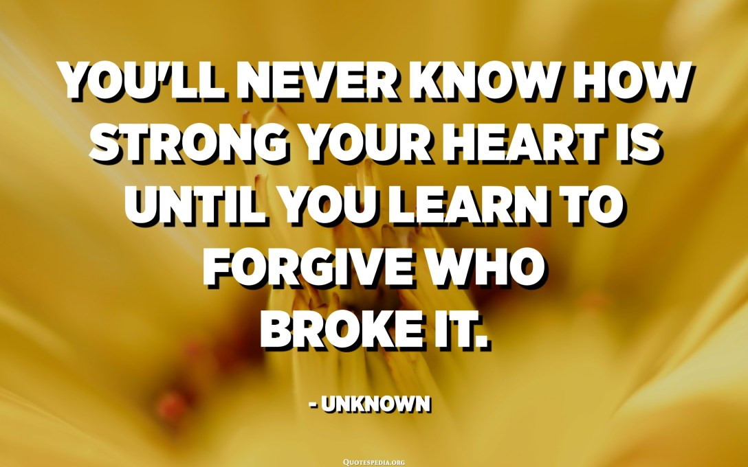 You'll never know how strong your heart is until you learn to forgive who broke it. - Unknown