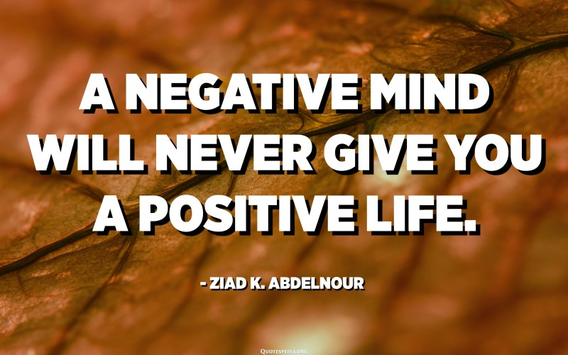 A negative mind will never give you a positive life. - Ziad K. Abdelnour
