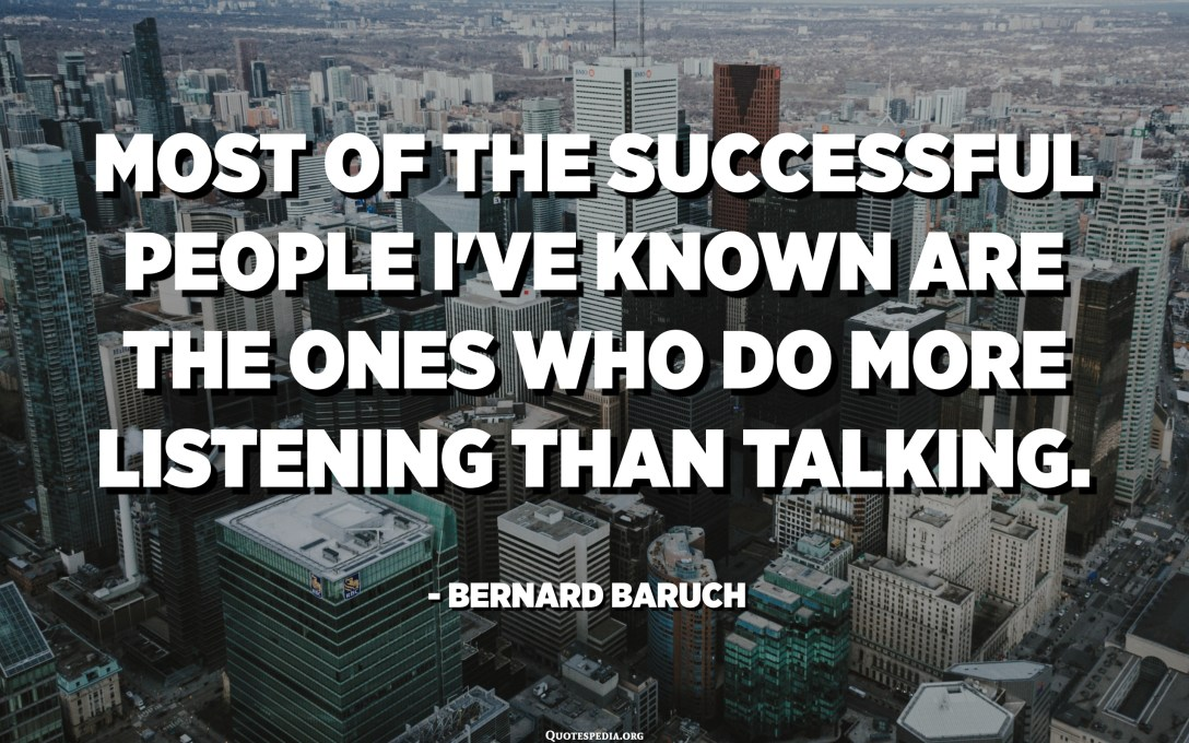 Most of the successful people I've known are the ones who do more listening than talking. - Bernard Baruch
