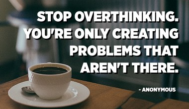 Stop overthinking. You're only creating problems that aren't there. - Anonymous