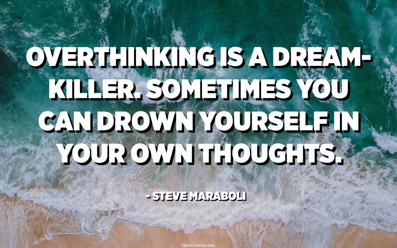 Overthinking is a dream-killer. Sometimes you can drown yourself in your own thoughts. - Steve Maraboli