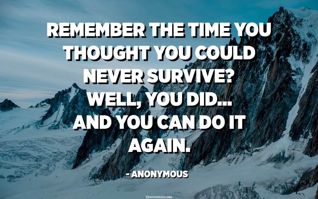 Remember the time you thought you could never survive? Well, you DID... and you CAN do it again. - Anonymous