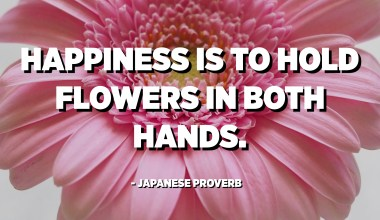Happiness is to hold flowers in both hands. - Japanese Proverb