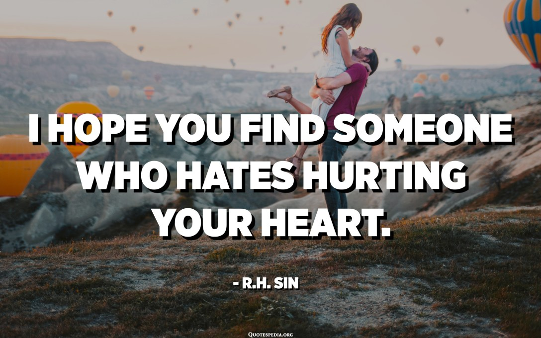 I hope you find someone who hates hurting your heart. - R.H. Sin