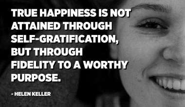 True happiness is not attained through self-gratification, but through fidelity to a worthy purpose. - Helen Keller