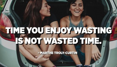 Time you enjoy wasting is not wasted time. - Marthe Troly-Curtin