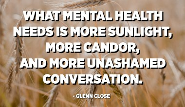 What mental health needs is more sunlight, more candor, and more unashamed conversation. - Glenn Close