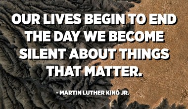 Our lives begin to end the day we become silent about things that matter. - Martin Luther King Jr.