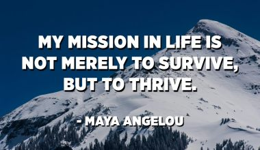 My mission in life is not merely to survive, but to thrive. - Maya Angelou