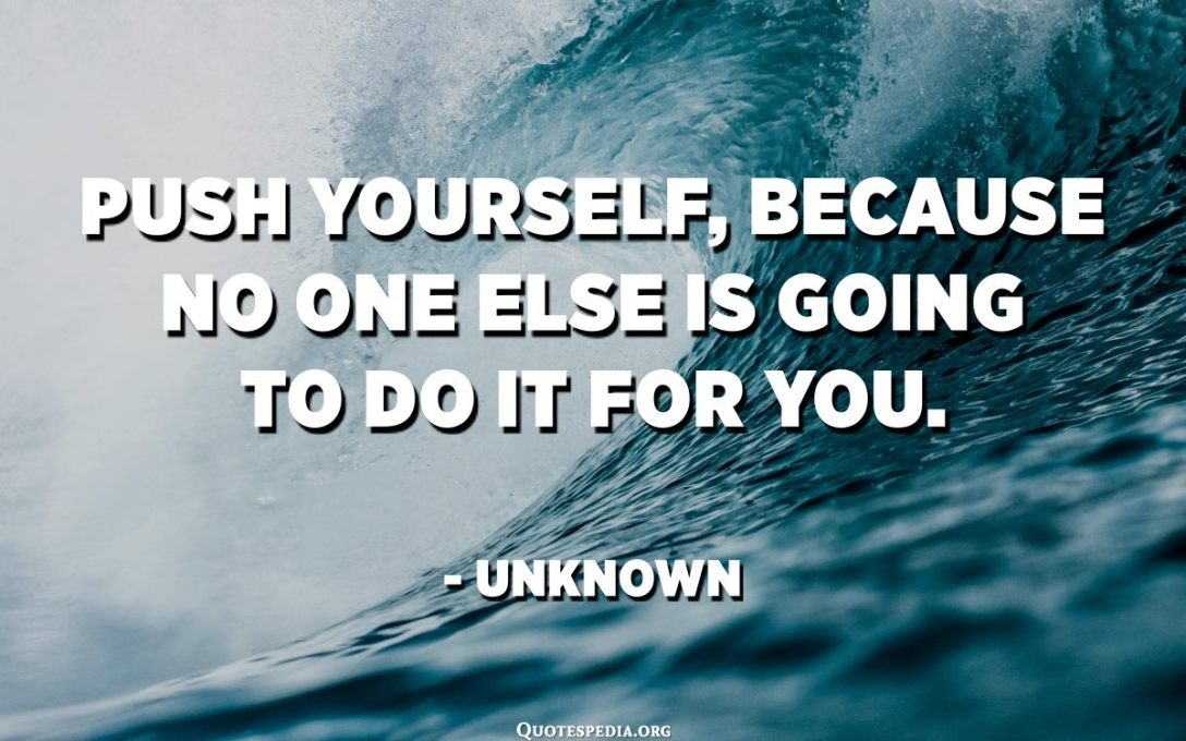 Push yourself, because no one else is going to do it for you. - Unknown