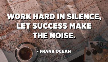 Work hard in silence, let success make the noise. - Frank Ocean