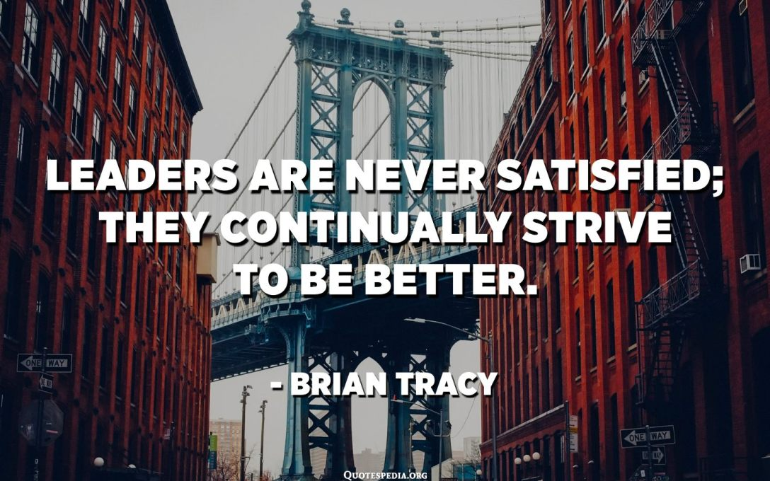 Leaders are never satisfied; they continually strive to be better. - Brian Tracy