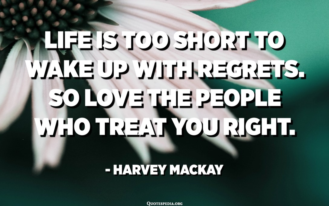 Life is too short to wake up with regrets. So love the people who treat you right. - Harvey Mackay