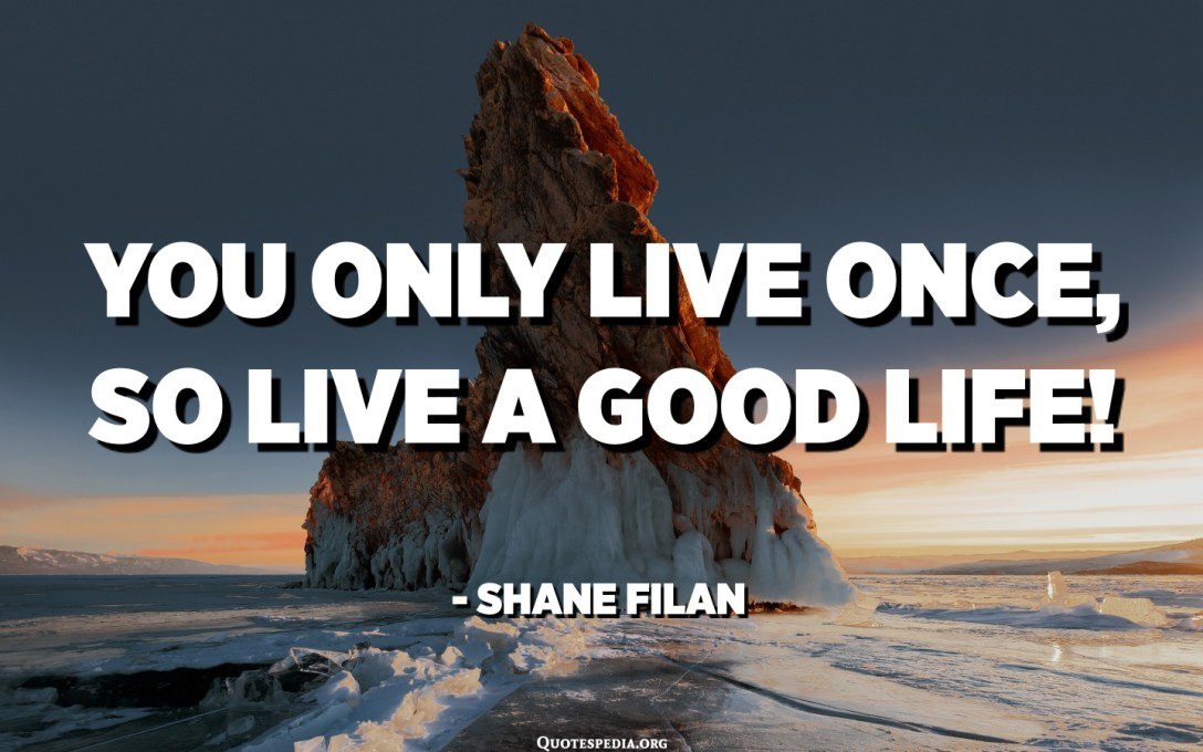 You only live once, so live a good life! - Shane Filan