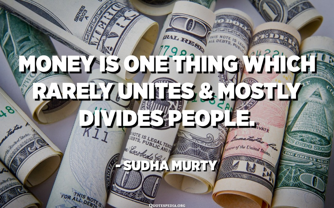 Money is one thing which rarely unites and mostly divides people. - Sudha Murty